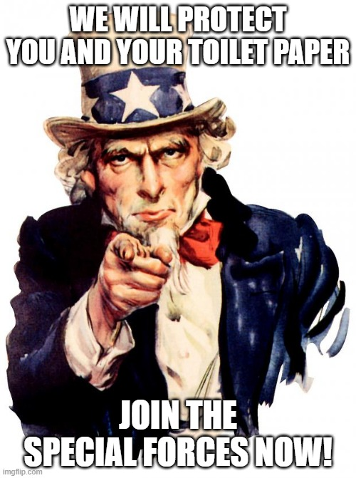 Uncle Sam |  WE WILL PROTECT YOU AND YOUR TOILET PAPER; JOIN THE SPECIAL FORCES NOW! | image tagged in memes,uncle sam | made w/ Imgflip meme maker