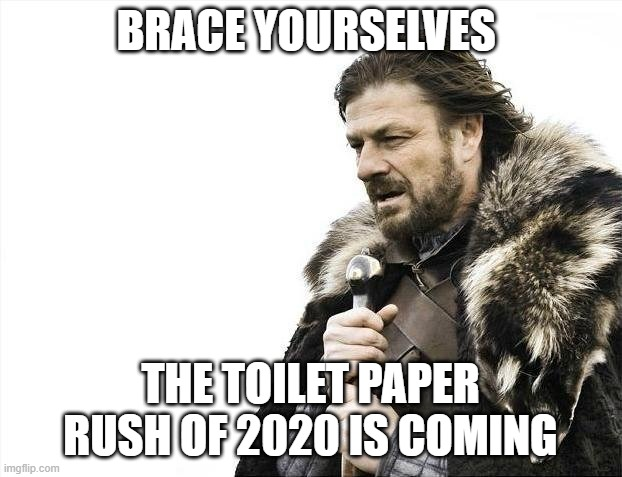 Toilet paper rush of 2020 | BRACE YOURSELVES THE TOILET PAPER RUSH OF 2020 IS COMING | image tagged in memes,brace yourselves x is coming,no more toilet paper,coronavirus,funny,toilet paper | made w/ Imgflip meme maker