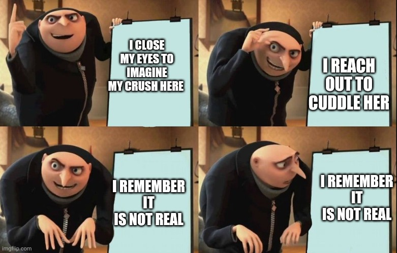 Despicable Me Diabolical Plan Gru Template | I CLOSE MY EYES TO IMAGINE MY CRUSH HERE I REACH OUT TO CUDDLE HER I REMEMBER IT IS NOT REAL I REMEMBER IT IS NOT REAL | image tagged in despicable me diabolical plan gru template | made w/ Imgflip meme maker