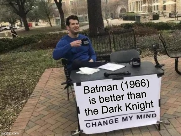 Change My Mind Meme | Batman (1966) is better than the Dark Knight | image tagged in memes,change my mind | made w/ Imgflip meme maker