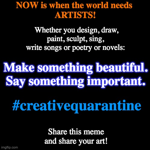 Blank | NOW is when the world needs  ARTISTS! #creativequarantine Make something beautiful. Say something important. Share this meme and share your  | image tagged in blank | made w/ Imgflip meme maker