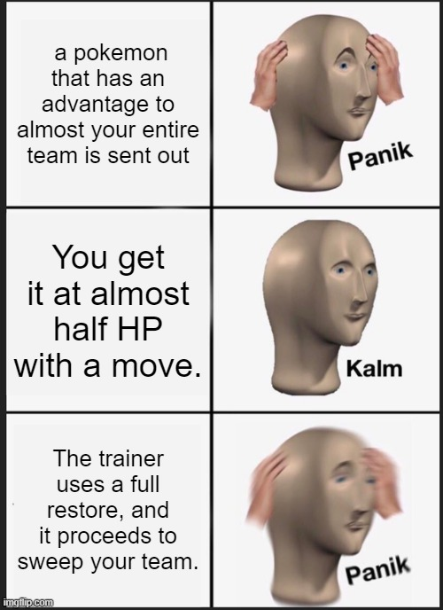Panik Kalm Panik Meme | a pokemon that has an advantage to almost your entire team is sent out You get it at almost half HP with a move. The trainer uses a full res | image tagged in memes,panik kalm panik | made w/ Imgflip meme maker