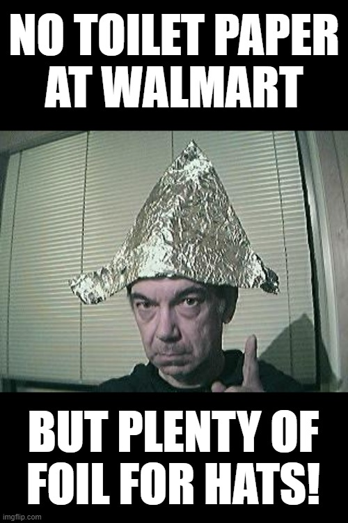 Pandemic Fashion Statement |  NO TOILET PAPER AT WALMART; BUT PLENTY OF FOIL FOR HATS! | image tagged in tin foil hat,covid19,coronavirus,funny memes,walmart,pandemic | made w/ Imgflip meme maker