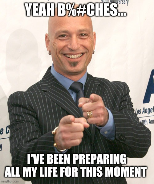 YEAH B%#CHES... I'VE BEEN PREPARING ALL MY LIFE FOR THIS MOMENT | image tagged in howie mandel | made w/ Imgflip meme maker