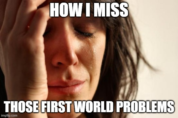 First World Problems Meme | HOW I MISS THOSE FIRST WORLD PROBLEMS | image tagged in memes,first world problems | made w/ Imgflip meme maker
