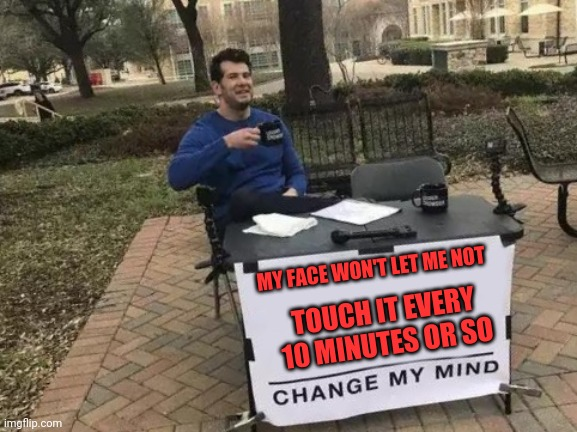 Change My Mind Meme | MY FACE WON'T LET ME NOT TOUCH IT EVERY 10 MINUTES OR SO | image tagged in memes,change my mind | made w/ Imgflip meme maker