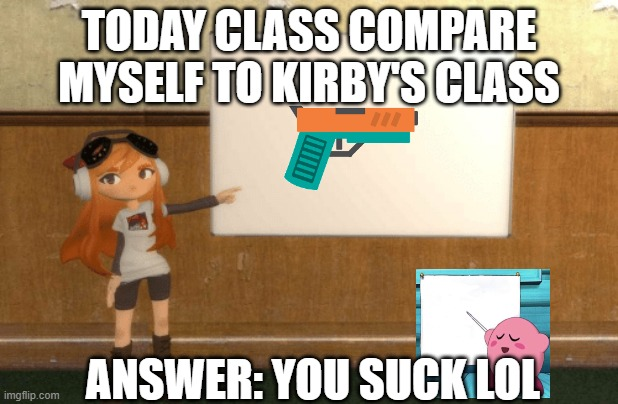 SMG4s Meggy pointing at board | TODAY CLASS COMPARE MYSELF TO KIRBY'S CLASS ANSWER: YOU SUCK LOL | image tagged in smg4s meggy pointing at board | made w/ Imgflip meme maker
