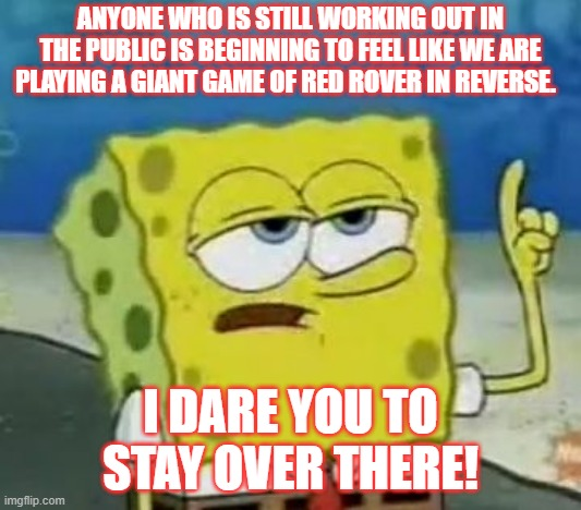 I'll Have You Know Spongebob Meme | ANYONE WHO IS STILL WORKING OUT IN THE PUBLIC IS BEGINNING TO FEEL LIKE WE ARE PLAYING A GIANT GAME OF RED ROVER IN REVERSE. I DARE YOU TO S | image tagged in memes,ill have you know spongebob | made w/ Imgflip meme maker