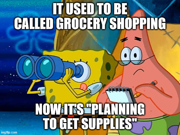 "Spy | IT USED TO BE CALLED GROCERY SHOPPING NOW IT'S ""PLANNING TO GET SUPPLIES"" 