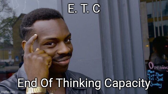 Roll Safe Think About It Meme | E. T. C End Of Thinking Capacity | image tagged in memes,roll safe think about it | made w/ Imgflip meme maker