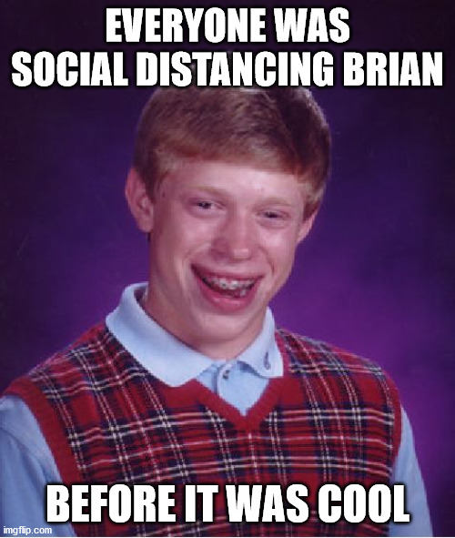 Bad Luck Brian |  EVERYONE WAS SOCIAL DISTANCING BRIAN; BEFORE IT WAS COOL | image tagged in memes,bad luck brian,social distancing,before it was cool,first world problems,change my mind | made w/ Imgflip meme maker