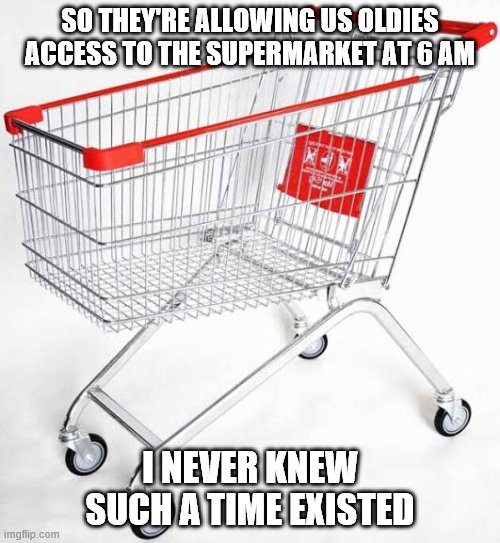 SO THEY'RE ALLOWING US OLDIES ACCESS TO THE SUPERMARKET AT 6 AM I NEVER KNEW SUCH A TIME EXISTED | image tagged in trolley man | made w/ Imgflip meme maker