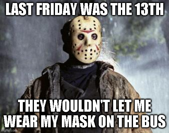 Friday 13th Jason | LAST FRIDAY WAS THE 13TH THEY WOULDN'T LET ME WEAR MY MASK ON THE BUS | image tagged in friday 13th jason | made w/ Imgflip meme maker