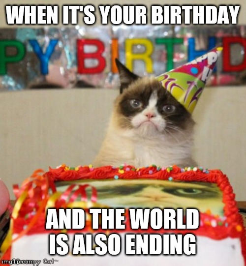 Grumpy Cat Birthday | WHEN IT'S YOUR BIRTHDAY AND THE WORLD IS ALSO ENDING | image tagged in memes,grumpy cat birthday,grumpy cat | made w/ Imgflip meme maker