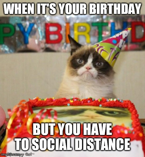 Grumpy Cat Birthday Meme | WHEN IT'S YOUR BIRTHDAY BUT YOU HAVE TO SOCIAL DISTANCE | image tagged in memes,grumpy cat birthday,grumpy cat | made w/ Imgflip meme maker