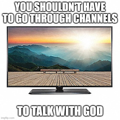 prayer | YOU SHOULDN'T HAVE TO GO THROUGH CHANNELS TO TALK WITH GOD | image tagged in pray | made w/ Imgflip meme maker