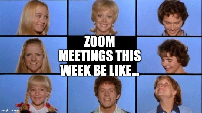 Brady Bunch | ZOOM MEETINGS THIS WEEK BE LIKE... | image tagged in brady bunch | made w/ Imgflip meme maker
