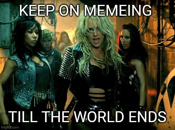 If this really is the end |  KEEP ON MEMEING; TILL THE WORLD ENDS | image tagged in end of the world,covid-19,corona virus,coronavirus,britney spears | made w/ Imgflip meme maker