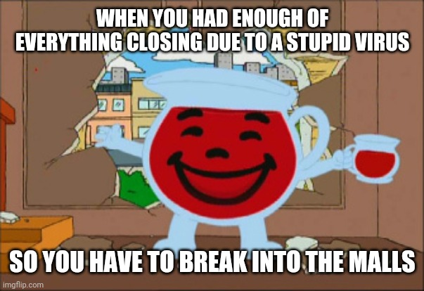 What are we supposed to do if this stupid virus is getting everything cancelled and closed?! | WHEN YOU HAD ENOUGH OF EVERYTHING CLOSING DUE TO A STUPID VIRUS SO YOU HAVE TO BREAK INTO THE MALLS | image tagged in kool aid man,coronavirus,mall,memes | made w/ Imgflip meme maker