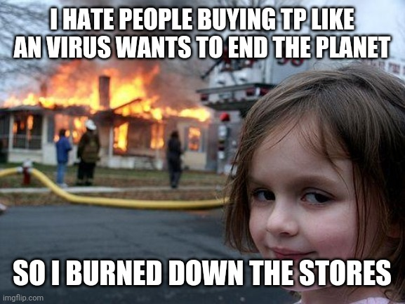 Disaster Girl Meme | I HATE PEOPLE BUYING TP LIKE AN VIRUS WANTS TO END THE PLANET SO I BURNED DOWN THE STORES | image tagged in memes,disaster girl | made w/ Imgflip meme maker