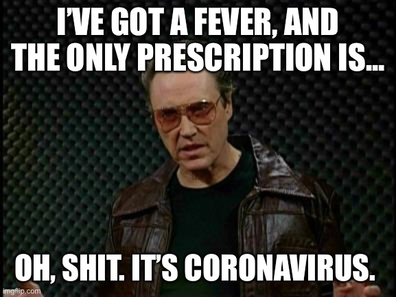 Cowbell Fever  | I'VE GOT A FEVER, AND THE ONLY PRESCRIPTION IS... OH, SHIT. IT'S CORONAVIRUS. | image tagged in cowbell fever | made w/ Imgflip meme maker