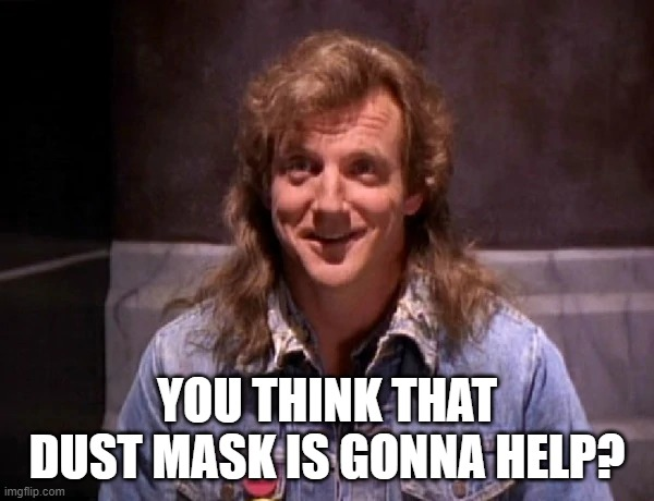 YOU THINK THAT DUST MASK IS GONNA HELP? | image tagged in randall flagg | made w/ Imgflip meme maker
