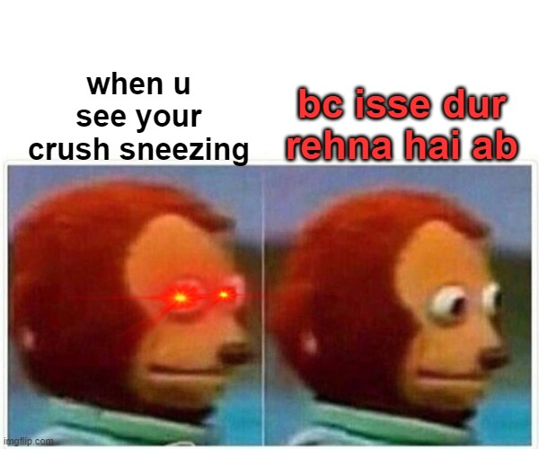Monkey Puppet Meme |  when u see your crush sneezing; bc isse dur rehna hai ab | image tagged in memes,monkey puppet | made w/ Imgflip meme maker
