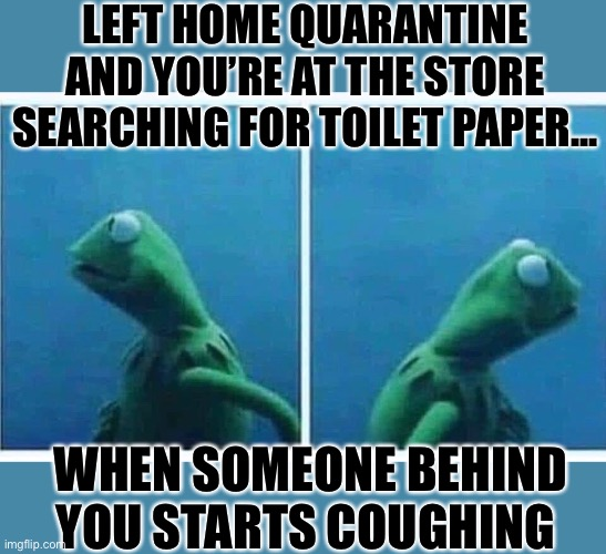 Kermit needs TP! | LEFT HOME QUARANTINE AND YOU'RE AT THE STORE SEARCHING FOR TOILET PAPER... WHEN SOMEONE BEHIND YOU STARTS COUGHING | image tagged in toilet paper,coronavirus,cough,quarantine,kermit the frog | made w/ Imgflip meme maker