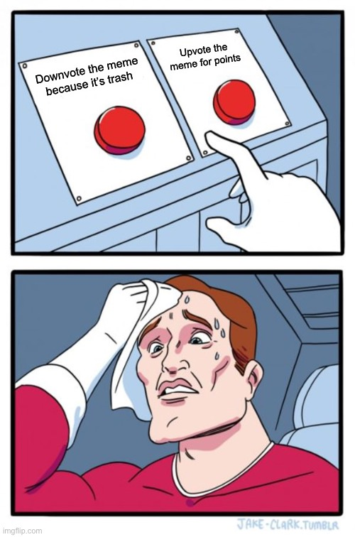 Two Buttons |  Upvote the meme for points; Downvote the meme because it's trash | image tagged in memes,two buttons | made w/ Imgflip meme maker