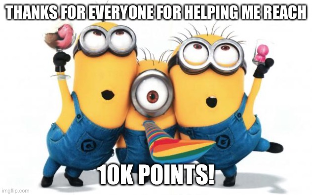 Minion party despicable me | THANKS FOR EVERYONE FOR HELPING ME REACH 10K POINTS! | image tagged in minion party despicable me | made w/ Imgflip meme maker