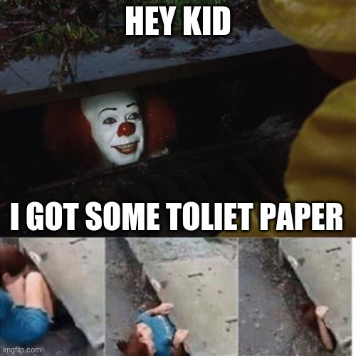 pennywise in sewer | HEY KID I GOT SOME TOLIET PAPER | image tagged in pennywise in sewer | made w/ Imgflip meme maker