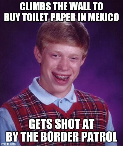 Bad Luck Brian Meme | CLIMBS THE WALL TO BUY TOILET PAPER IN MEXICO GETS SHOT AT BY THE BORDER PATROL | image tagged in memes,bad luck brian | made w/ Imgflip meme maker