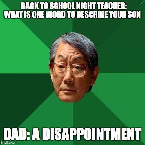 High Expectations Asian Father Meme | BACK TO SCHOOL NIGHT TEACHER: WHAT IS ONE WORD TO DESCRIBE YOUR SON DAD: A DISAPPOINTMENT | image tagged in memes,high expectations asian father | made w/ Imgflip meme maker
