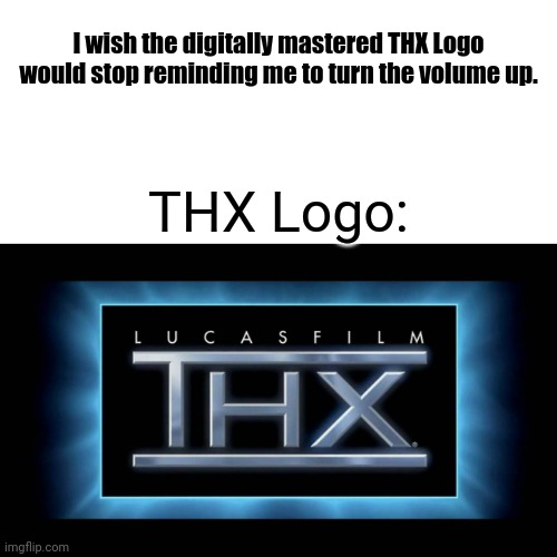 I wish the digitally mastered THX Logo would stop reminding me to turn the volume up. THX Logo: | image tagged in thx logo | made w/ Imgflip meme maker