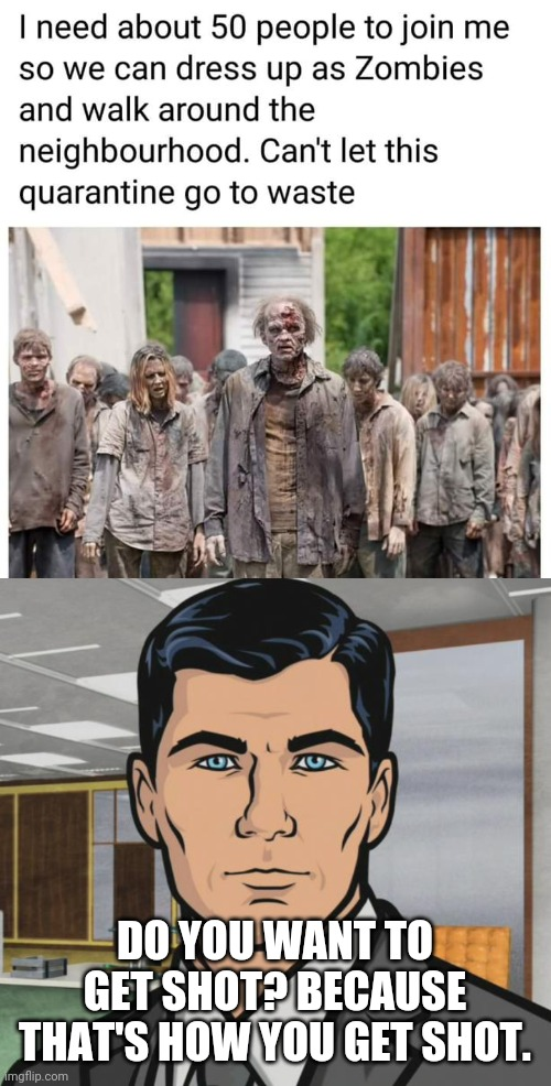 Don't Dress as Zombies |  DO YOU WANT TO GET SHOT? BECAUSE THAT'S HOW YOU GET SHOT. | image tagged in memes,archer,the walking dead,pandemic,zombies,coronavirus | made w/ Imgflip meme maker