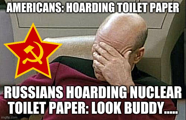 Captain Picard Facepalm | AMERICANS: HOARDING TOILET PAPER RUSSIANS HOARDING NUCLEAR TOILET PAPER: LOOK BUDDY..... | image tagged in memes,captain picard facepalm | made w/ Imgflip meme maker