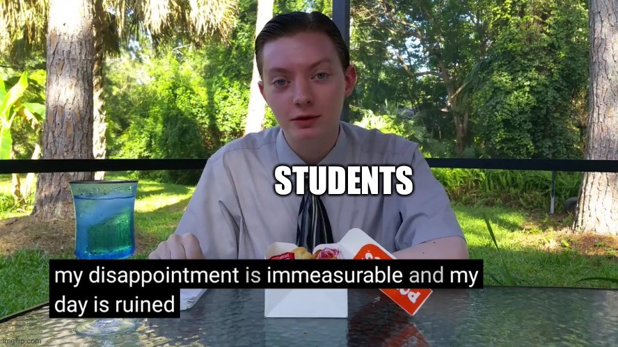 My Disappointment Is Immeasurable | STUDENTS | image tagged in my disappointment is immeasurable | made w/ Imgflip meme maker