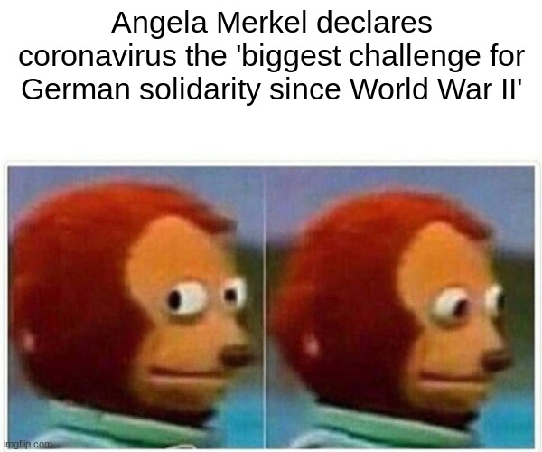 Monkey Puppet Meme | Angela Merkel declares coronavirus the 'biggest challenge for German solidarity since World War II' | image tagged in memes,monkey puppet | made w/ Imgflip meme maker