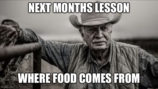 So God Made A Farmer Meme |  NEXT MONTHS LESSON; WHERE FOOD COMES FROM | image tagged in memes,so god made a farmer | made w/ Imgflip meme maker