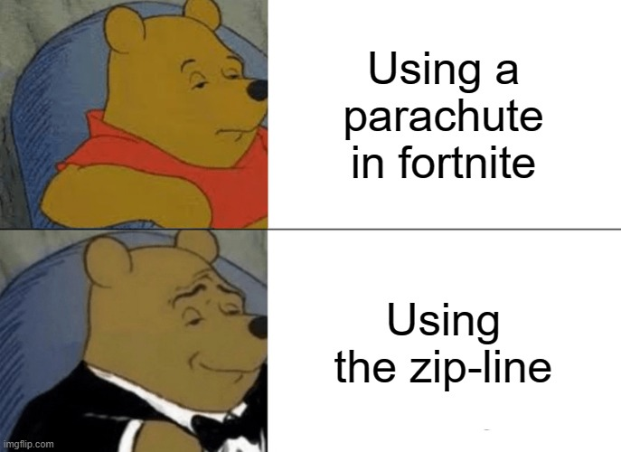 Tuxedo Winnie The Pooh |  Using a parachute in fortnite; Using the zip-line | image tagged in memes,tuxedo winnie the pooh | made w/ Imgflip meme maker