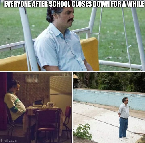 When schools closed but you have to take online classes | EVERYONE AFTER SCHOOL CLOSES DOWN FOR A WHILE | image tagged in memes,sad pablo escobar | made w/ Imgflip meme maker