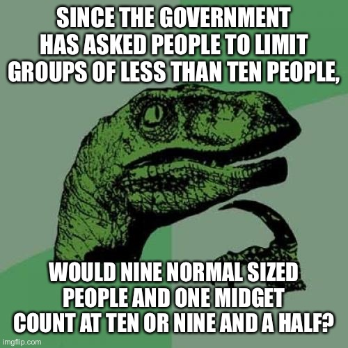 Philosoraptor Meme | SINCE THE GOVERNMENT HAS ASKED PEOPLE TO LIMIT GROUPS OF LESS THAN TEN PEOPLE, WOULD NINE NORMAL SIZED PEOPLE AND ONE MIDGET COUNT AT TEN OR | image tagged in memes,philosoraptor | made w/ Imgflip meme maker