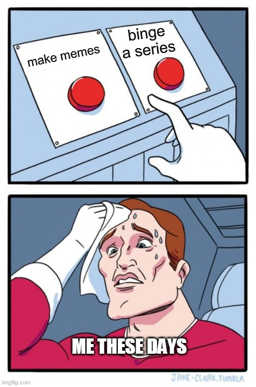 Two Buttons Meme | make memes binge a series ME THESE DAYS | image tagged in memes,two buttons | made w/ Imgflip meme maker