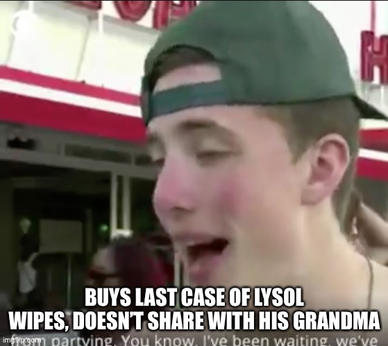 New Scumbag Steve | BUYS LAST CASE OF LYSOL WIPES, DOESN'T SHARE WITH HIS GRANDMA | image tagged in poor behaviour | made w/ Imgflip meme maker