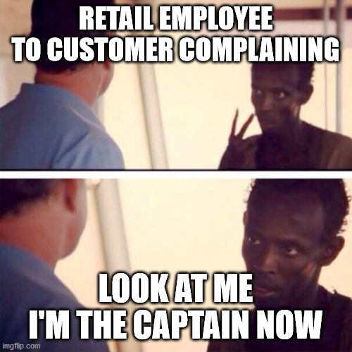 Captain Phillips - I'm The Captain Now | RETAIL EMPLOYEE TO CUSTOMER COMPLAINING LOOK AT ME I'M THE CAPTAIN NOW | image tagged in memes,captain phillips - i'm the captain now | made w/ Imgflip meme maker