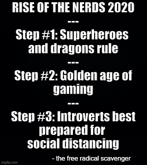 Black background | RISE OF THE NERDS 2020 --- Step #1: Superheroes  and dragons rule --- Step #2: Golden age of gaming --- Step #3: Introverts best prepared fo | image tagged in black background | made w/ Imgflip meme maker
