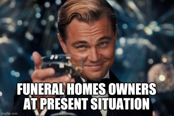 Leonardo Dicaprio Cheers Meme | FUNERAL HOMES OWNERS AT PRESENT SITUATION | image tagged in memes,leonardo dicaprio cheers | made w/ Imgflip meme maker