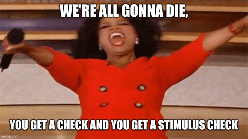 WE'RE ALL GONNA DIE, YOU GET A CHECK AND YOU GET A STIMULUS CHECK | image tagged in check,coronavirus,die | made w/ Imgflip meme maker