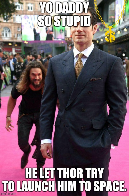 YO DADDY SO STUPID HE LET THOR TRY TO LAUNCH HIM TO SPACE. | image tagged in jason momoa sneaking up to henry cavill | made w/ Imgflip meme maker