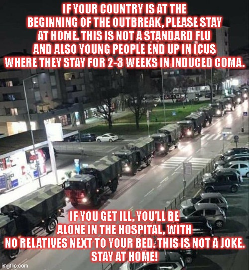 PLEASE SHARE FOR AWARENESS. These trucks are taking away corpses! | IF YOUR COUNTRY IS AT THE BEGINNING OF THE OUTBREAK, PLEASE STAY AT HOME. THIS IS NOT A STANDARD FLU AND ALSO YOUNG PEOPLE END UP IN ICUS WH | image tagged in italy,coronavirus,stay at home,warning | made w/ Imgflip meme maker